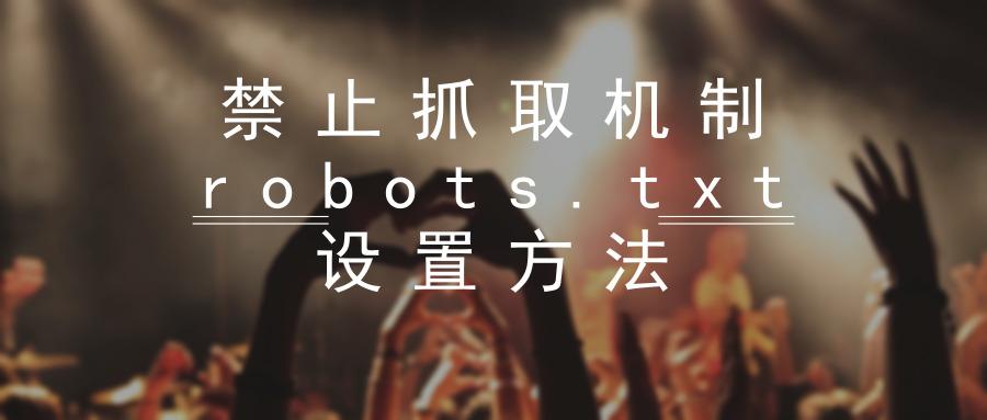 禁止抓取机制robots.txt设置方法及注意事项
